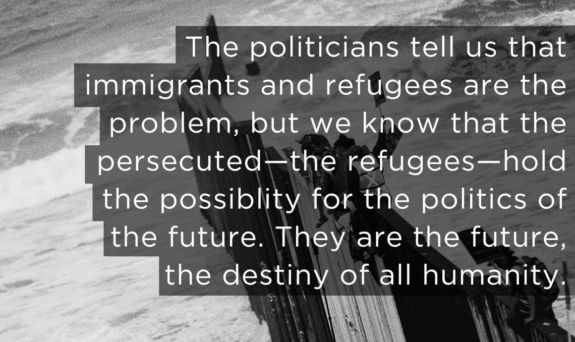 The politicians tell us that immigrants and refugees are the problem, but we know that the persecuted—the refugees—hold the possibility for the politics of the future. They are the future, the destiny of all humanity.